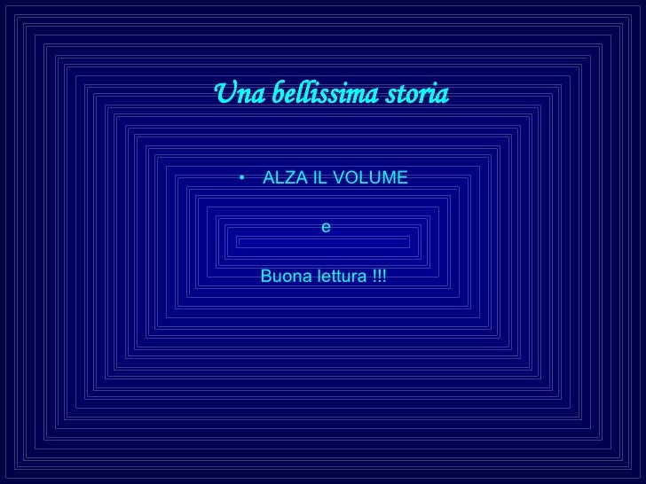 Una bellissima storia <ul><li>ALZA IL VOLUME </li></ul><ul><li>e </li></ul><ul><li>Buona lettura !!! </li></ul>