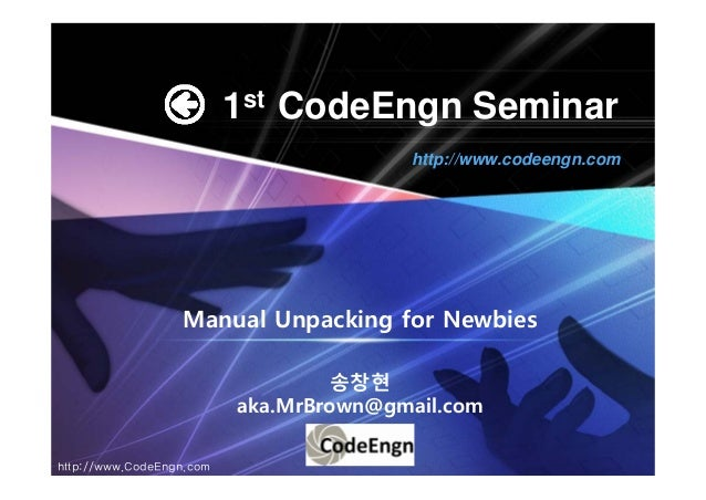 1st CodeEngn SeminarManual Unpacking for Newbies송창현aka.MrBrown@gmail.comhttp://www.codeengn.comhttp://www.CodeEngn.com