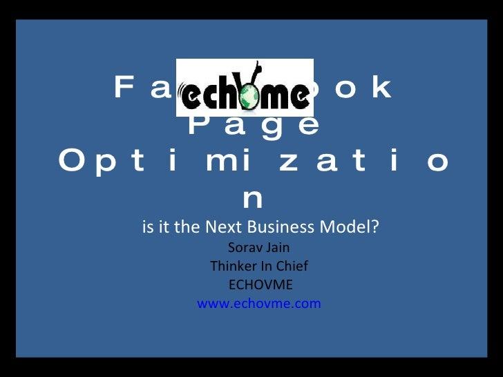 Facebook Page Optimizationis it the Next Business Model?Sorav Jain Thinker In Chief ECHOVMEwww.echovme.com<br />