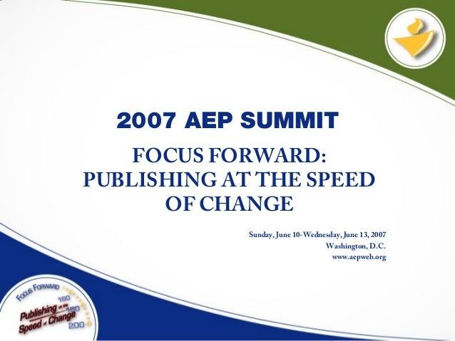 2007 AEP SUMMIT FOCUS FORWARD: PUBLISHING AT THE SPEED OF CHANGE Sunday, June 10-Wednesday, June 13, 2007 Washington, D.C....