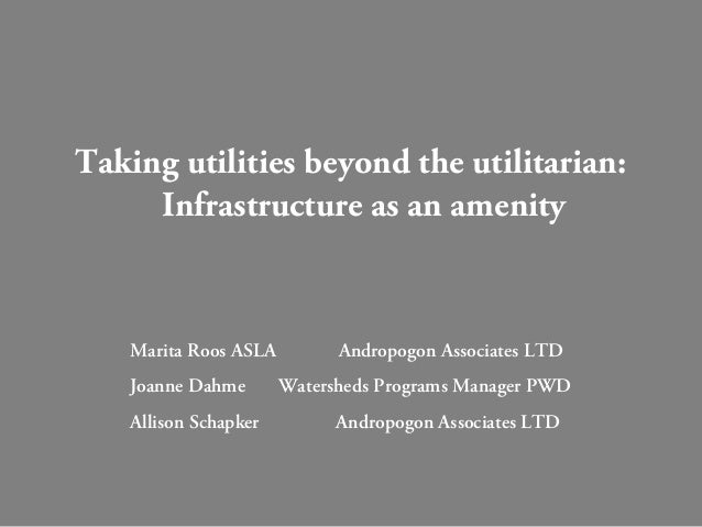 Taking utilities beyond the utilitarian: Infrastructure as an amenity Marita Roos ASLA Andropogon Associates LTD Joanne Da...