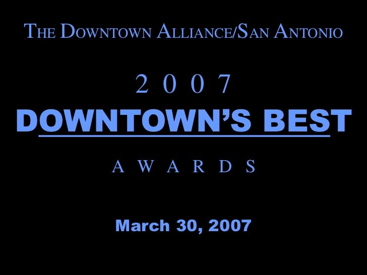 THE DOWNTOWN ALLIANCE/SAN ANTONIO           2 0 0 7DOWNTOWN'S BEST         A W A R D S         March 30, 2007