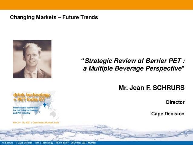 "J.F.Schrurs – © Cape Decision - Drink Technology + PET India 07 – 29/30 Nov 2007, Mumbai""Strategic Review of Barrier PET :..."