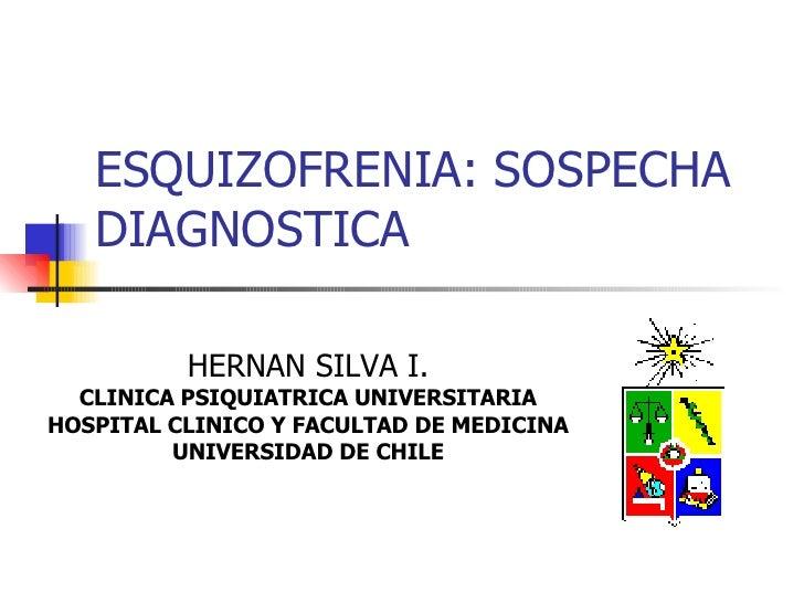 ESQUIZOFRENIA: SOSPECHA DIAGNOSTICA HERNAN SILVA I. CLINICA PSIQUIATRICA UNIVERSITARIA HOSPITAL CLINICO Y FACULTAD DE MEDI...