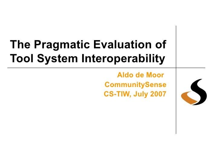 The Pragmatic Evaluation of Tool System Interoperability Aldo de Moor   CommunitySense CS-TIW, July 2007