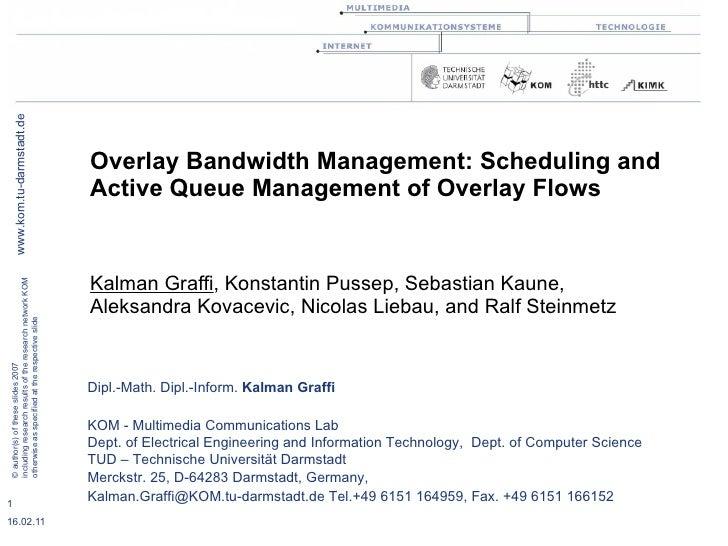 Overlay Bandwidth Management: Scheduling and Active Queue Management of Overlay Flows Kalman Graffi , Konstantin Pussep, S...