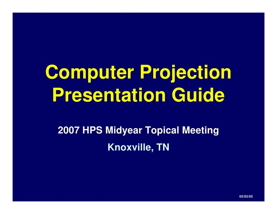 Computer Projection Presentation Guide  2007 HPS Midyear Topical Meeting           Knoxville, TN                          ...