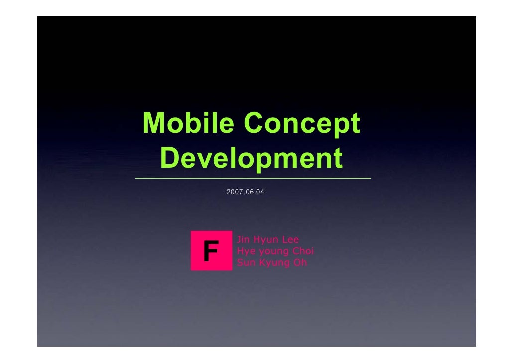 Mobile Concept  Development        2007.06.04              Jin Hyun Lee    F     Hye young Choi          Sun Kyung Oh