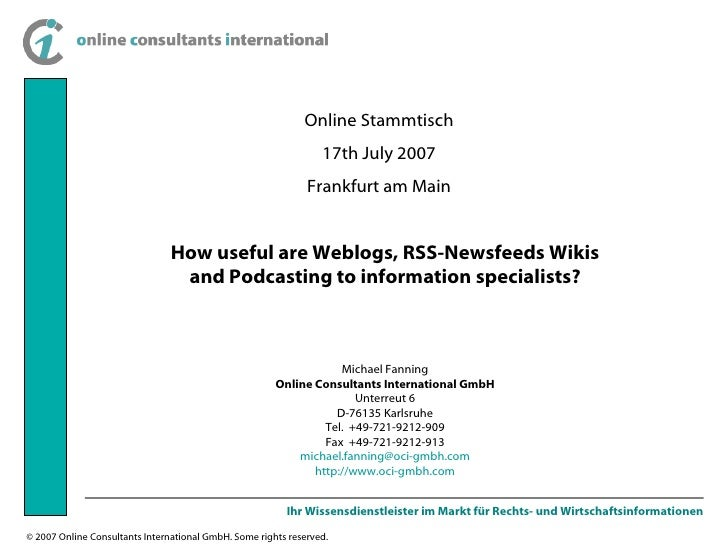 Online Stammtisch 17th July 2007 Frankfurt am Main How useful are Weblogs, RSS-Newsfeeds Wikis and Podcasting to informati...