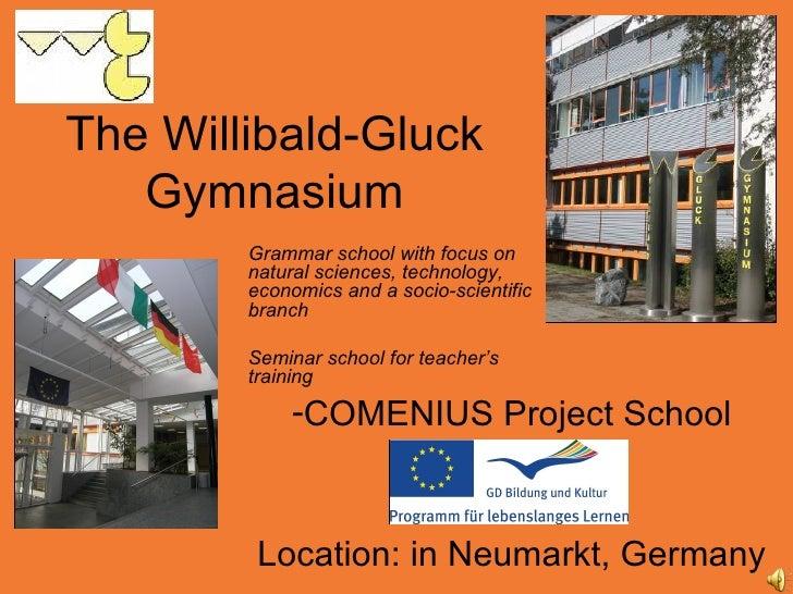 The Willibald-Gluck Gymnasium <ul><li>COMENIUS Project School </li></ul><ul><li>Location: in Neumarkt, Germany </li></ul>G...