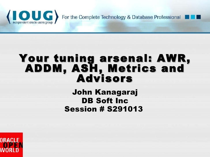 John Kanagaraj DB Soft Inc Session # S291013  Your tuning arsenal: AWR, ADDM, ASH, Metrics and Advisors