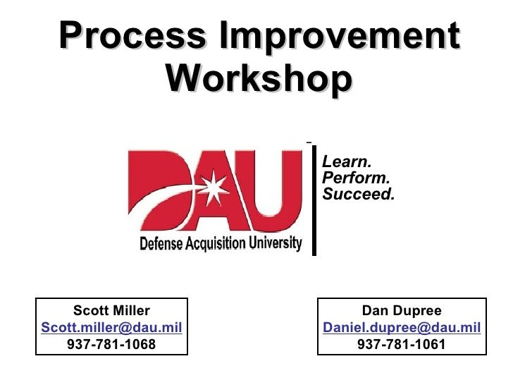 Process Improvement Workshop Scott Miller [email_address] 937-781-1068 Dan Dupree [email_address] 937-781-1061 Learn. Perf...