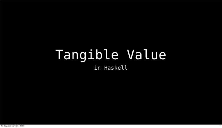 Tangible Value                                in Haskell     Friday, January 25, 2008                    1