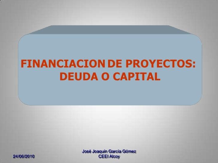 24/06/2010<br />José Joaquín García Gómez CEEI Alcoy<br />FINANCIACIONDE PROYECTOS: <br />DEUDA O CAPITAL<br />