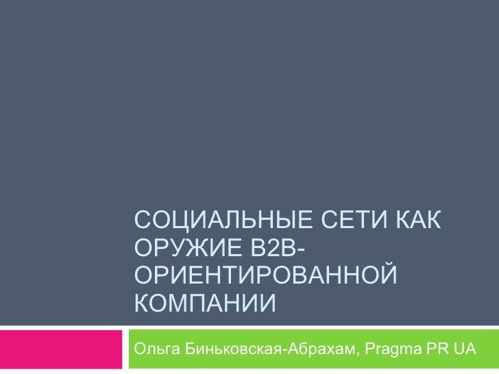СОЦИАЛЬНЫЕ СЕТИ КАК ОРУЖИЕ В2В-ОРИЕНТИРОВАННОЙ КОМПАНИИ  Ольга Биньковская-Абрахам,  Pragma PR UA