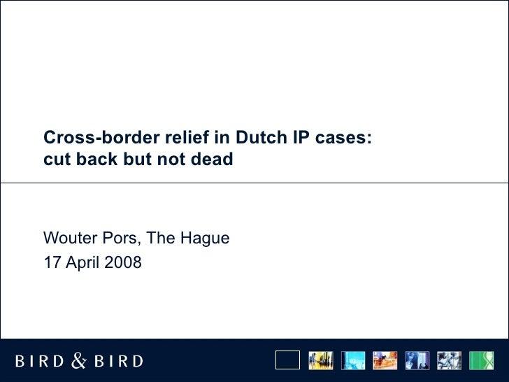 Cross-border relief in Dutch IP cases: cut back but not dead Wouter Pors, The Hague 17 April 2008