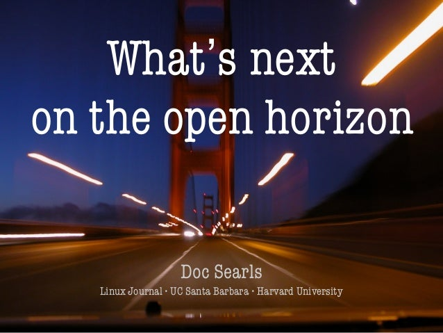 1 What's next on the open horizon Doc Searls Linux Journal • UC Santa Barbara • Harvard University