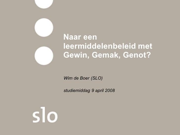 Naar een leermiddelenbeleid met Gewin, Gemak, Genot?  Wim de Boer (SLO) studiemiddag 9 april 2008