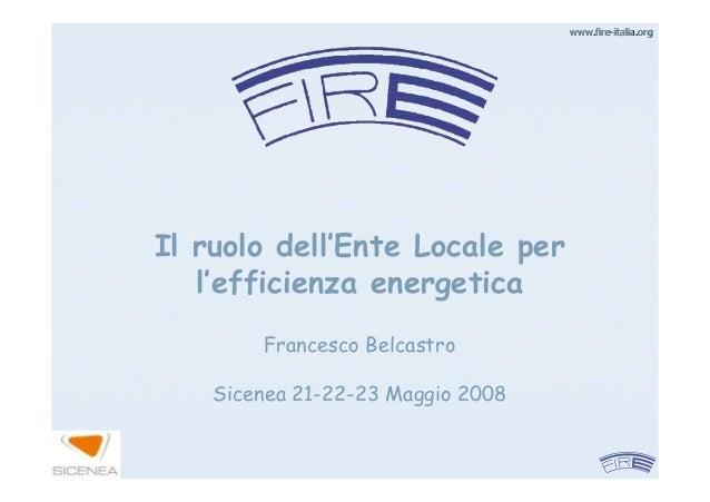 www.firewww.fire--italia.orgitalia.orgIl ruolo dell'Ente Locale perl'efficienza energeticaFrancesco BelcastroSicenea 21-22...