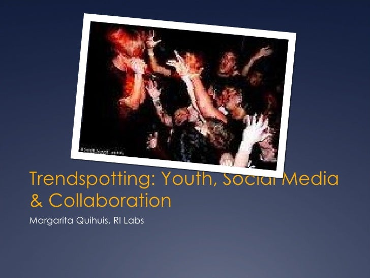 Trendspotting: Youth, Social Media & Collaboration <ul><li>Margarita Quihuis, RI Labs </li></ul>