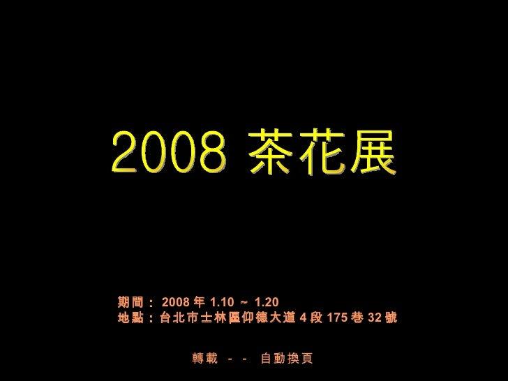 2008 茶花展 期間: 2008 年 1.10 ~ 1.20  地點:台北市士林區仰德大道 4 段 175 巷 32 號 轉載  - -  自動換頁