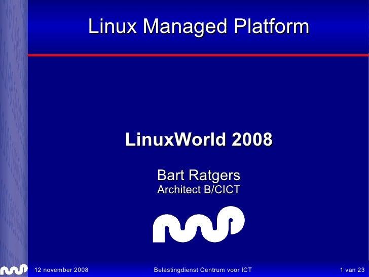 Linux Managed Platform                        LinuxWorld 2008                       Bart Ratgers                       Arc...