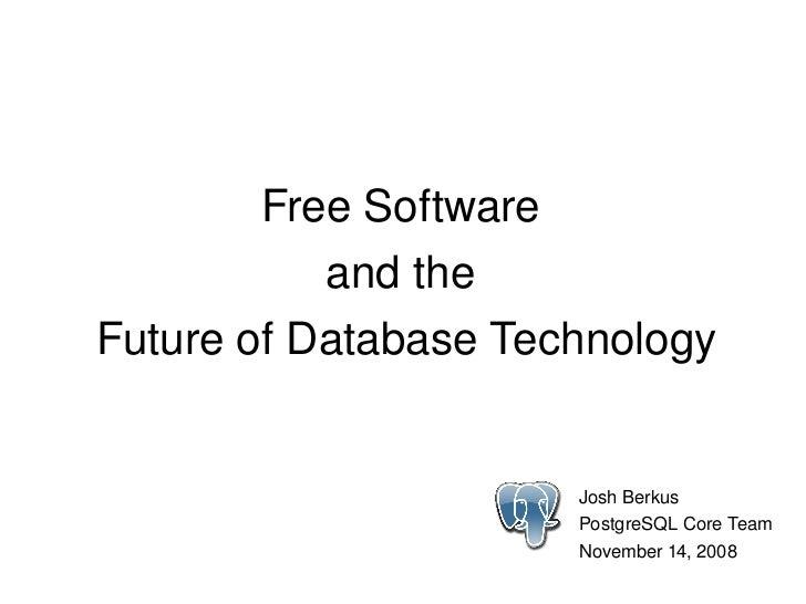 FreeSoftware                andthe     FutureofDatabaseTechnology                             JoshBerkus          ...