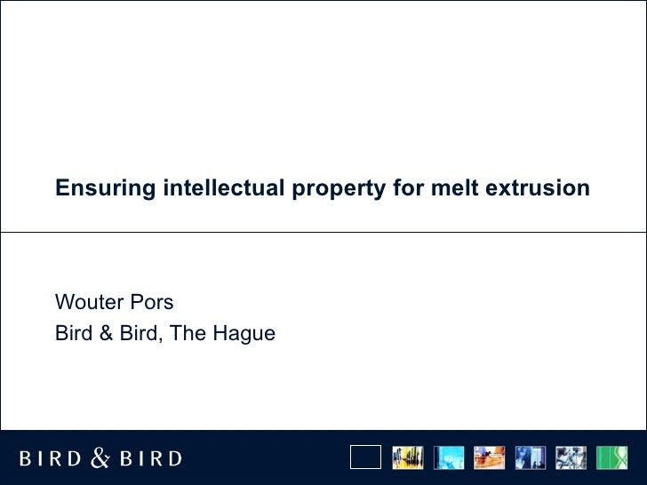 Ensuring intellectual property for melt extrusion Wouter Pors Bird & Bird, The Hague