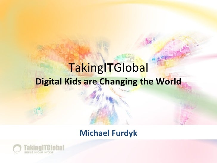 Taking IT Global Digital Kids are Changing the World Michael Furdyk