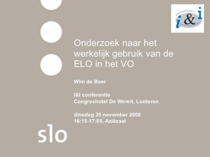 Onderzoek naar het werkelijk gebruik van de ELO in het VO Wim de Boer I&I conferentie  Congreshotel De Werelt, Lunteren   ...