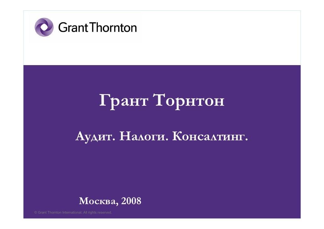 Грант Торнтон                            Аудит. Налоги. Консалтинг.                                 Москва, 2008 © Grant T...