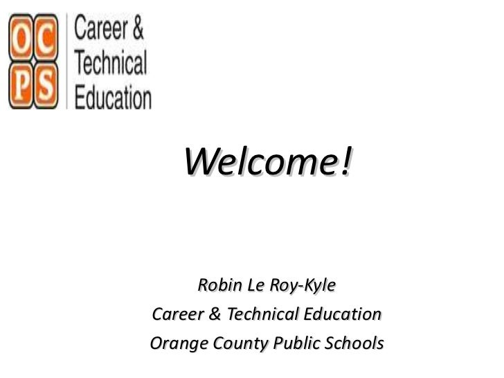 <ul><li>Welcome! </li></ul><ul><li>Robin Le Roy-Kyle </li></ul><ul><li>Career & Technical Education </li></ul><ul><li>Oran...