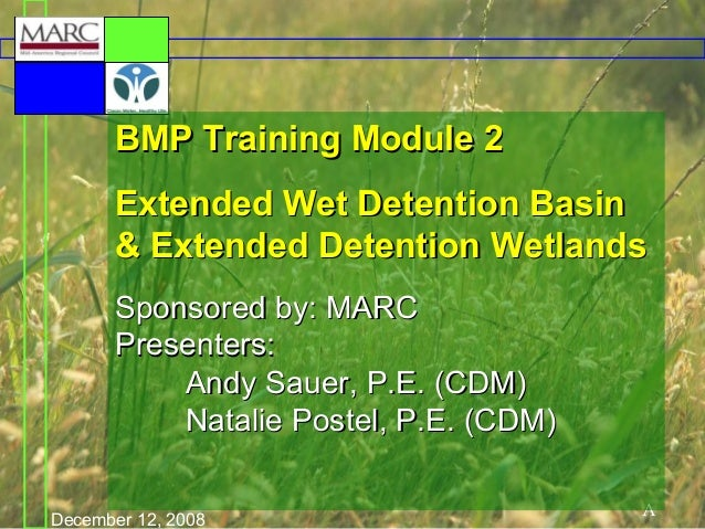 BMP Training Module 2 Extended Wet Detention Basin & Extended Detention Wetlands Sponsored by: MARC Presenters: Andy Sauer...