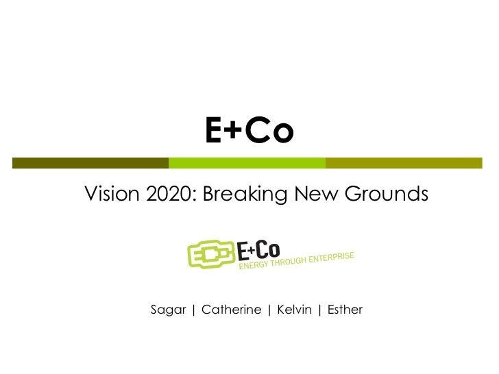 E+Co Vision 2020: Breaking New Grounds Sagar | Catherine | Kelvin | Esther