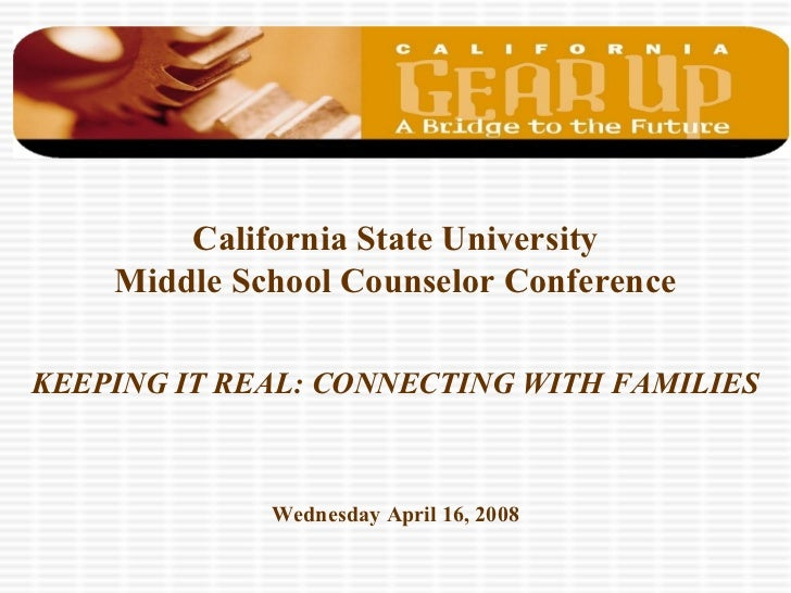 California State University    Middle School Counselor ConferenceKEEPING IT REAL: CONNECTING WITH FAMILIES             Wed...