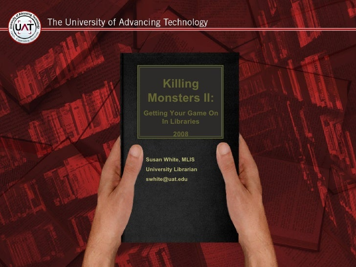 Killing Monsters II: Getting Your Game On In Libraries 2008 Susan White, MLIS University Librarian [email_address]