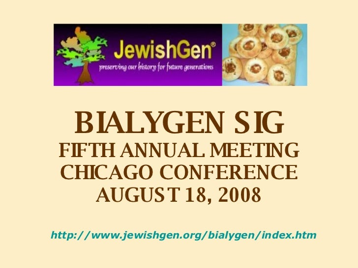 BIALYGEN SIG FIFTH ANNUAL MEETING CHICAGO CONFERENCE AUGUST 18, 2008 http://www.jewishgen.org/bialygen/index.htm