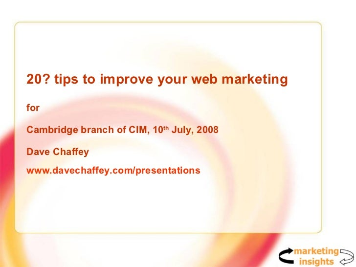 20? tips to improve your web marketing for  Cambridge branch of CIM, 10 th  July, 2008 Dave Chaffey www.davechaffey.com/pr...