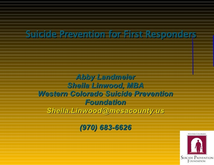 Suicide Prevention for First Responders Abby Landmeier Sheila Linwood, MBA Western Colorado Suicide Prevention Foundation ...