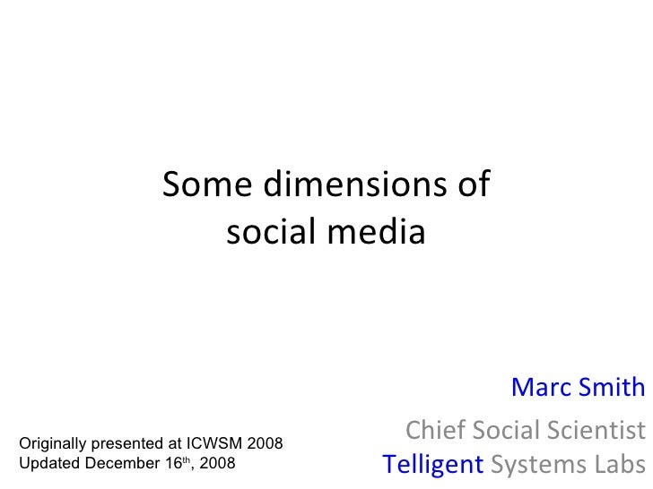 Some dimensions of social media Marc Smith Chief Social Scientist Telligent  Systems Labs Originally presented at ICWSM 20...