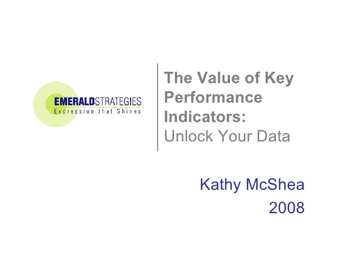 The Value of Key  Performance Indicators:   Unlock Your Data Kathy McShea 2008
