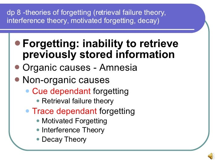 cue dependant theory of forgetting Psychology definition of forgetting: the term that is given to a person's inability to remember or recall a thing that should have been remembered see decay theory.