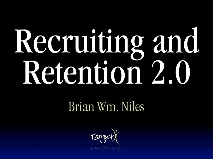 Recruiting and Retention 2.0     Brian Wm. Niles