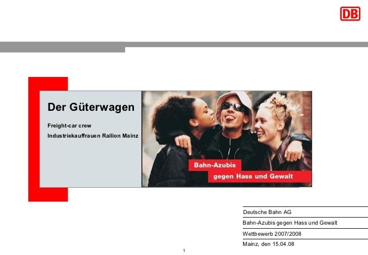 Der Güterwagen Freight-car crew Industriekauffrauen Railion Mainz Mainz, den 15.04.08 Bahn-Azubis gegen Hass und Gewalt De...