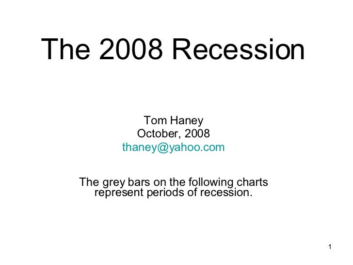 The 2008 Recession Tom Haney October, 2008 [email_address] The grey bars on the following charts represent periods of rece...