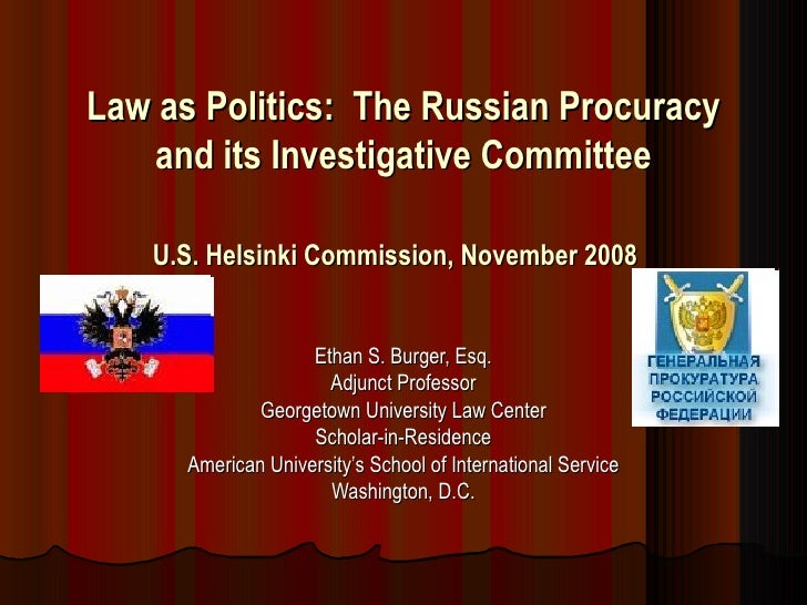 Law as Politics:  The Russian Procuracy and its Investigative Committee U.S. Helsinki Commission, November 2008   Ethan S....
