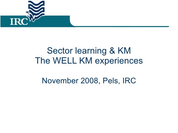 Sector learning & KM The WELL KM experiences November 2008, Pels, IRC