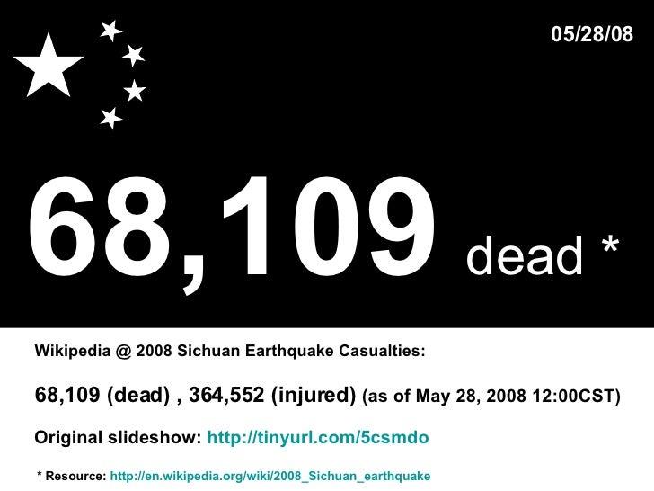 68,109   dead *   * Resource:  http://en.wikipedia.org/wiki/2008_Sichuan_earthquake Wikipedia @ 2008 Sichuan Earthquake Ca...