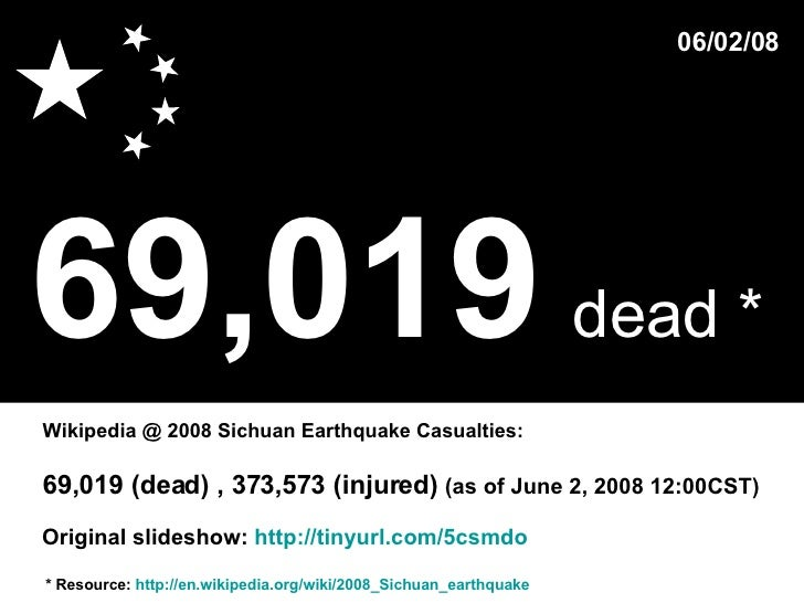 69,019   dead *   * Resource:  http://en.wikipedia.org/wiki/2008_Sichuan_earthquake Wikipedia @ 2008 Sichuan Earthquake Ca...