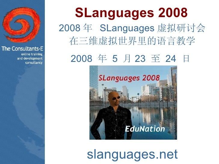 SLanguages 2008 2008 年  SLanguages 虚拟研讨会 在三维虚拟世界里的语言教学 2008  年  5  月 23  至  24  日  slanguages.net